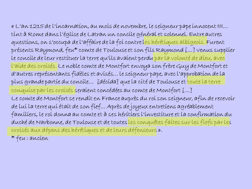 « L an 1215 de l incarnation, au mois de novembre, le seigneur pape innocent III… tint à Rome dans l église de Latran un concile général et solennel. Entre autres questions, on s occupa de l affaire de la foi contre les hérétiques albigeois. Furent présents Raymond, feu* comte de Toulouse et son fils Raymond […] venus supplier le concile de leur restituer la terre qu ils avaient perdu par la volonté de dieu, avec l aide des croisés. Le noble comte de Montfort envoya son frère Guy de Montfort et d autres représentants fidèles et avisés… le seigneur pape, avec l approbation de la plus grande partie du concile… [décida] que la cité de Toulouse et toute la terre conquise par les croisés seraient concédées au comte de Montfort […]